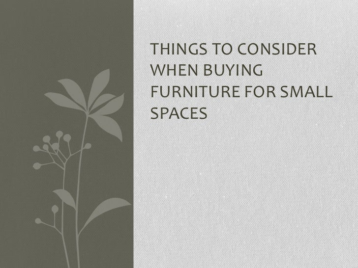 THINGS TO CONSIDERWHEN BUYINGFURNITURE FOR SMALLSPACES