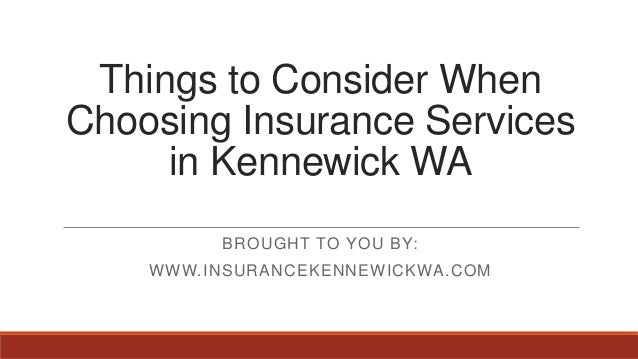 Things to Consider WhenChoosing Insurance Servicesin Kennewick WABROUGHT TO YOU BY:WWW.INSURANCEKENNEWICKWA.COM