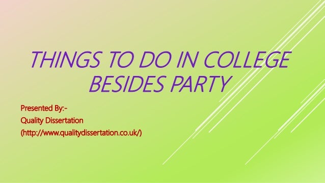 THINGS TO DO IN COLLEGE BESIDES PARTY Presented By:- Quality Dissertation (http://www.qualitydissertation.co.uk/)