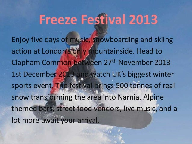 Freeze Festival 2013 Enjoy five days of music, snowboarding and skiing action at London's only mountainside. Head to Claph...