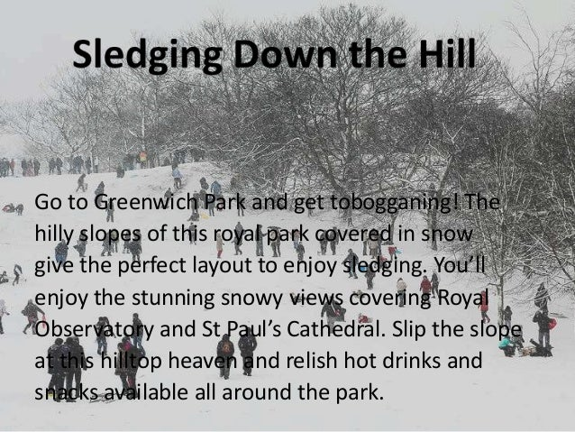 Go to Greenwich Park and get tobogganing! The hilly slopes of this royal park covered in snow give the perfect layout to e...