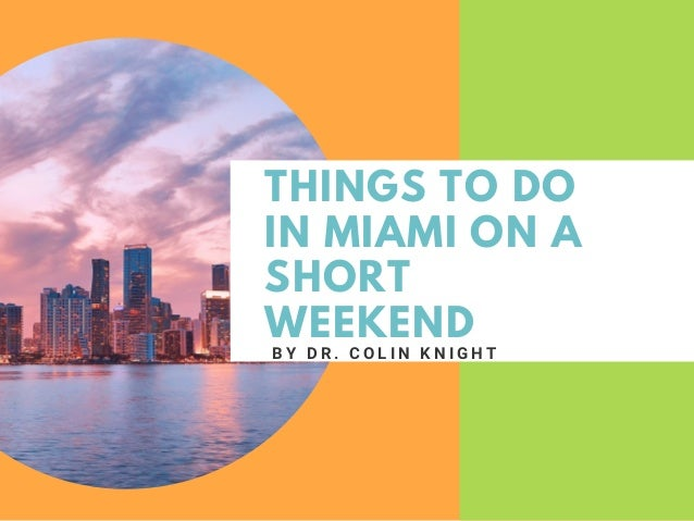 THINGS TO DO IN MIAMI ON A SHORT WEEKEND B Y D R . C O L I N K N I G H T