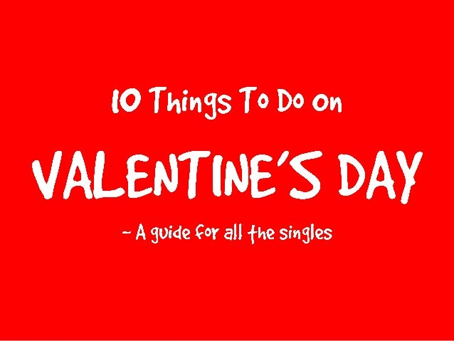things to do on valentine's day- for all the singles :), Ideas