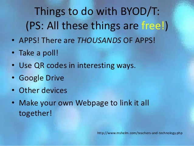 Things to do with BYOD/T:     (PS: All these things are free!)•   APPS! There are THOUSANDS OF APPS!•   Take a poll!•   Us...