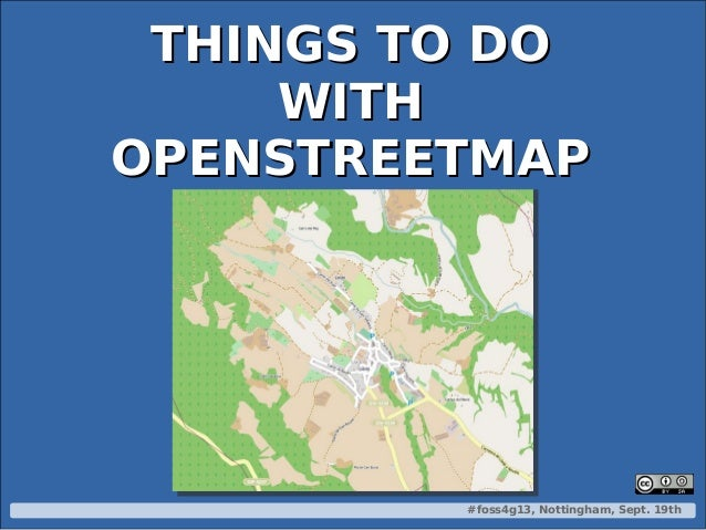 #foss4g13, Nottingham, Sept. 19th THINGS TO DOTHINGS TO DO WITHWITH OPENSTREETMAPOPENSTREETMAP