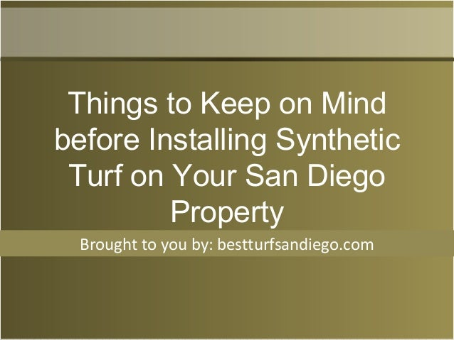 Brought to you by: bestturfsandiego.com Things to Keep on Mind before Installing Synthetic Turf on Your San Diego Property