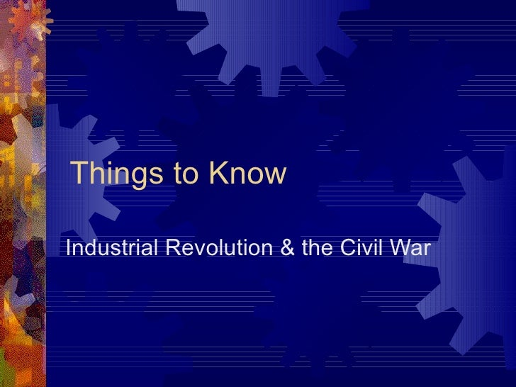 Things to Know Industrial Revolution & the Civil War