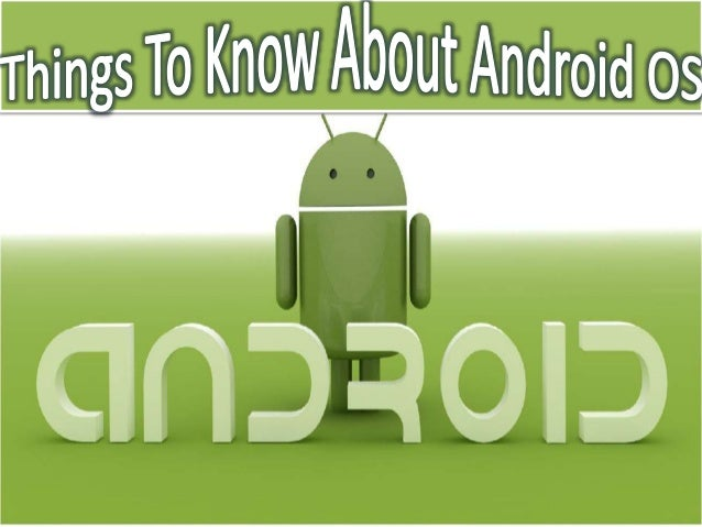 Things to know about android osAndroid is Operating System for smart Mobiles and Tablets.