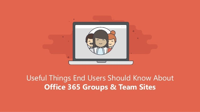 Useful Things End Users Should Know About Office 365 Groups & Team Sites