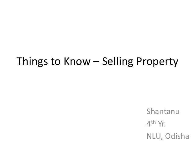 Things to Know – Selling Property                          Shantanu                          4th Yr.                      ...