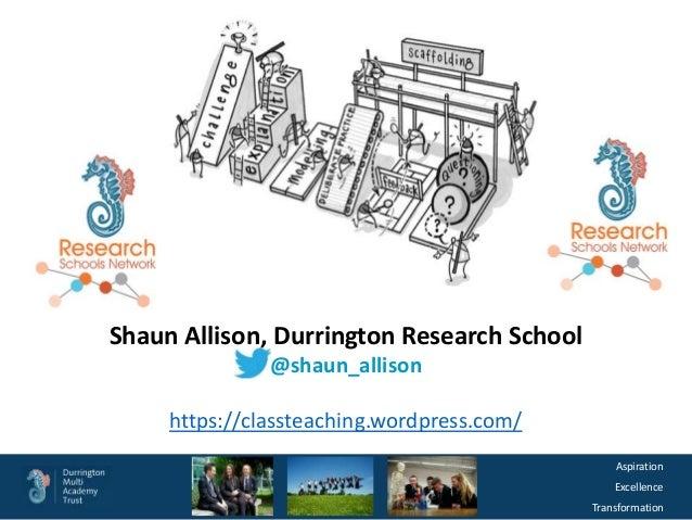 Aspiration Excellence Transformation Shaun Allison, Durrington Research School @shaun_allison https://classteaching.wordpr...