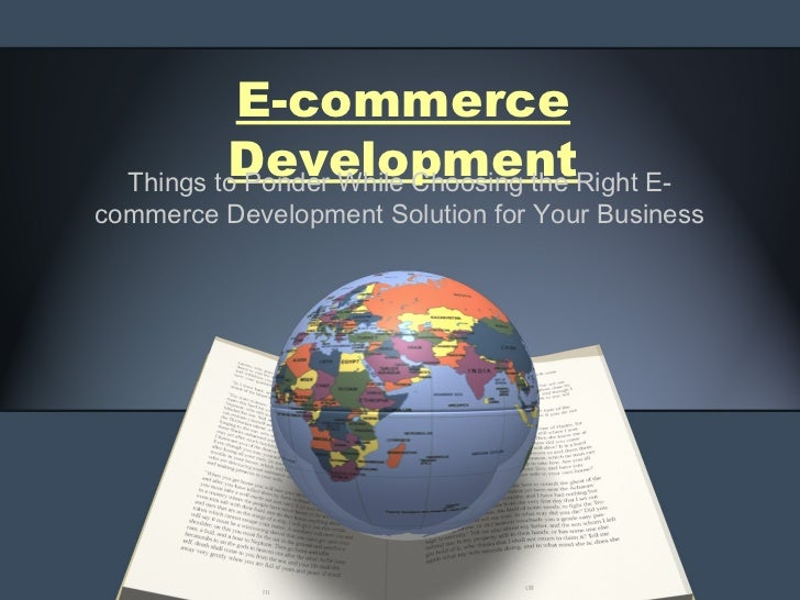 E-commerce          Development  Things to Ponder While Choosing the Right E-commerce Development Solution for Your Business