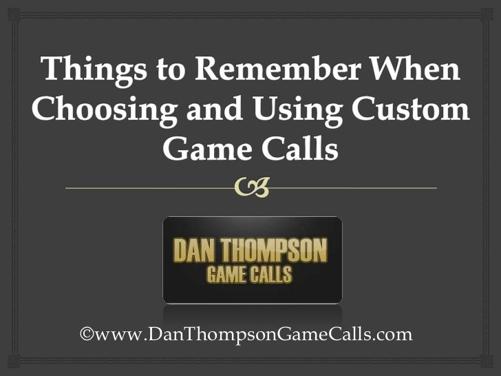 Things to Remember When Choosing and Using Custom Game Calls<br />©www.DanThompsonGameCalls.com<br />