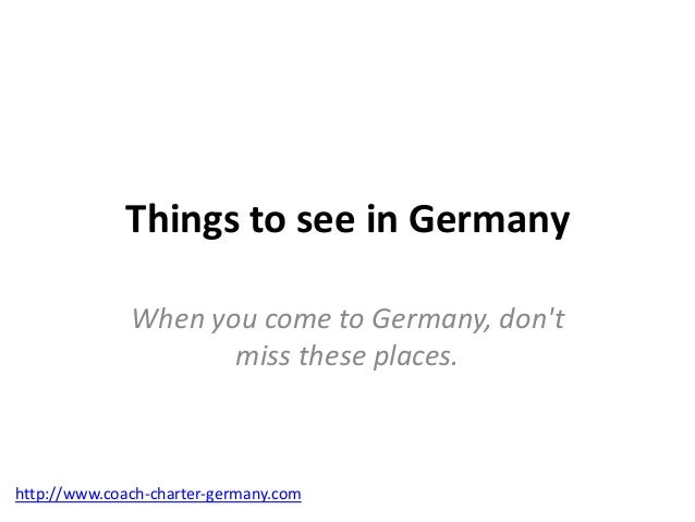 Things to see in Germany              When you come to Germany, dont                     miss these places.http://www.coac...