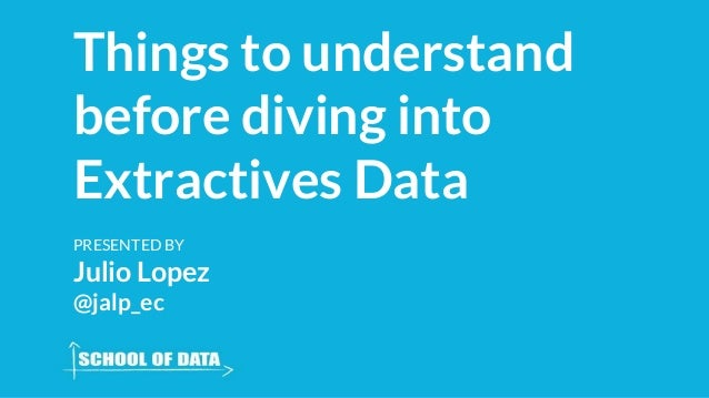 Things to understand before diving into Extractives Data PRESENTED BY Julio Lopez @jalp_ec