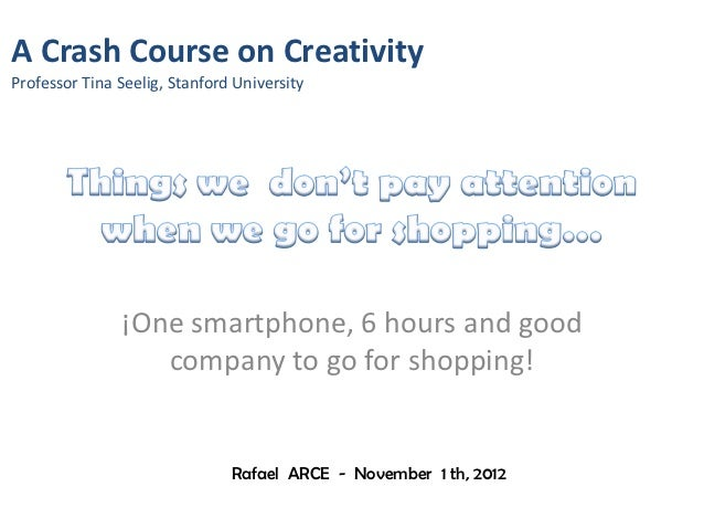 A Crash Course on CreativityProfessor Tina Seelig, Stanford University               ¡One smartphone, 6 hours and good    ...
