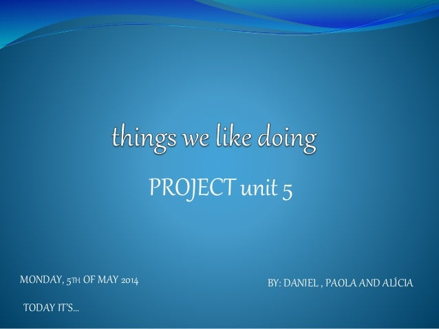 PROJECT unit 5 MONDAY, 5TH OF MAY 2014 TODAY IT'S… BY: DANIEL , PAOLA AND ALÍCIA