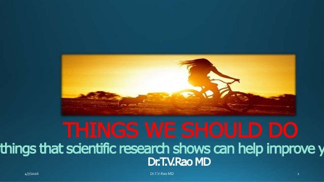THINGS WE SHOULD DO 1things that scientific research shows can help improve y Dr.T.V.Rao MD