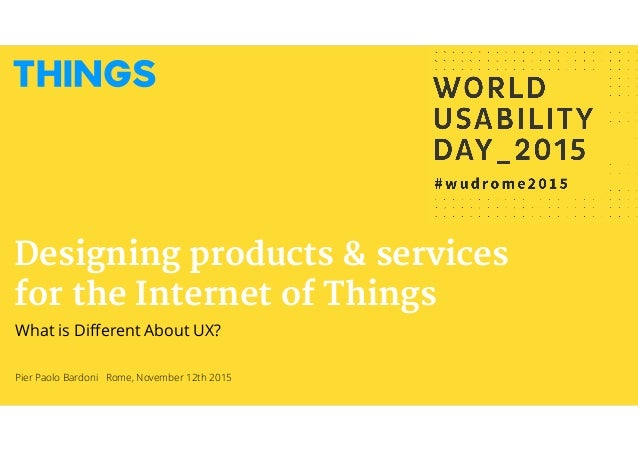 Pier Paolo Bardoni Rome, November 12th 2015 Designing products & services for the Internet of Things What is Different Abou...