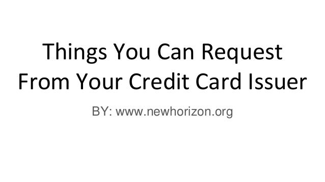 Things You Can Request From Your Credit Card Issuer BY: www.newhorizon.org