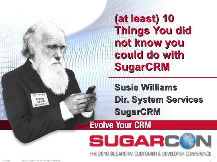 (at least) 10 Things You did not know you could do with SugarCRM Susie Williams Dir. System Services SugarCRM 04/30/10 ©20...