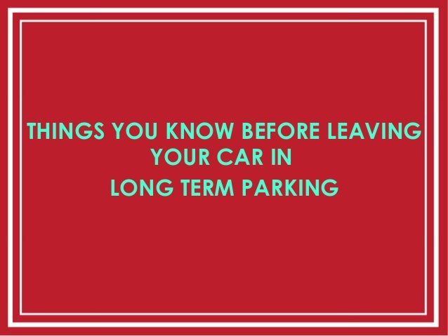 THINGS YOU KNOW BEFORE LEAVING YOUR CAR IN LONG TERM PARKING