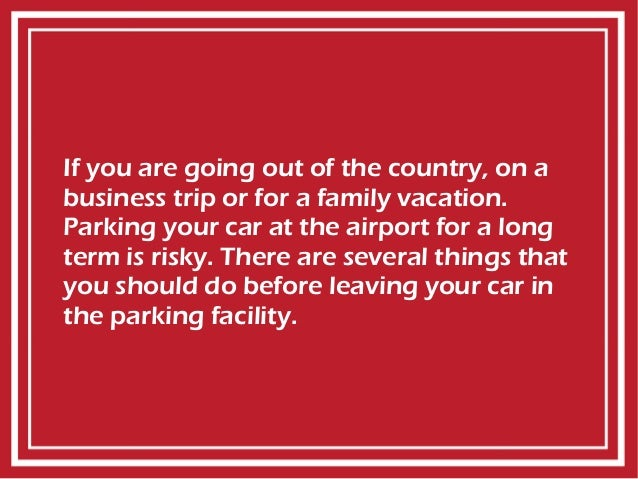 If you are going out of the country, on a business trip or for a family vacation. Parking your car at the airport for a lo...