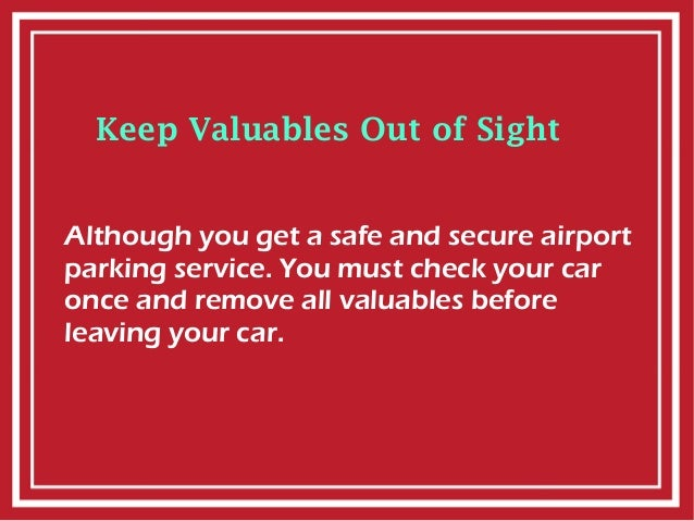 Keep Valuables Out of Sight Although you get a safe and secure airport parking service. You must check your car once and r...