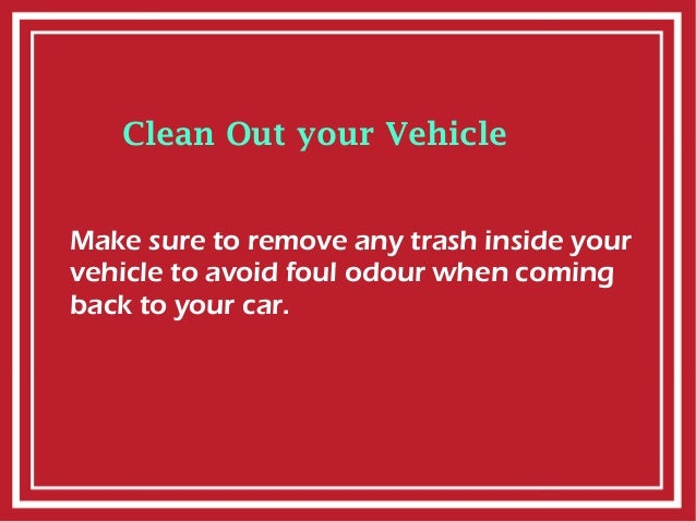 Clean Out your Vehicle Make sure to remove any trash inside your vehicle to avoid foul odour when coming back to your car.