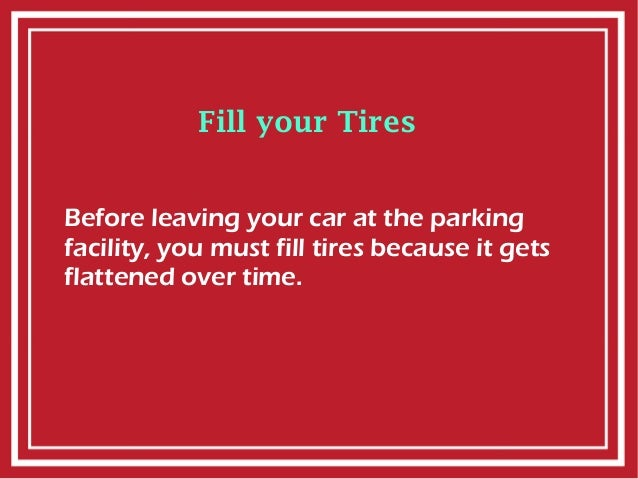 Fill your Tires Before leaving your car at the parking facility, you must fill tires because it gets flattened over time.