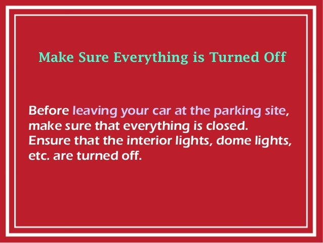 Make Sure Everything is Turned Off Before leaving your car at the parking site, make sure that everything is closed. Ensur...