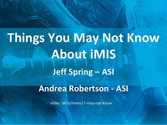 Things You May Not Know About iMIS Jeff Spring – ASI Andrea Robertson - ASI slides: bit.ly/innov17-may-not-know