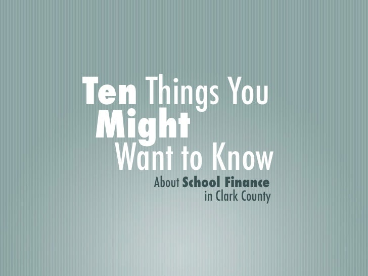 Ten Things You Might  Want to Know     About School Finance              in Clark County