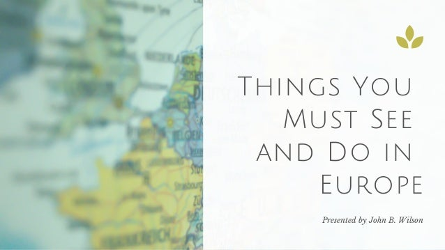 Things You Must See and Do in Europe Presented by John B. Wilson