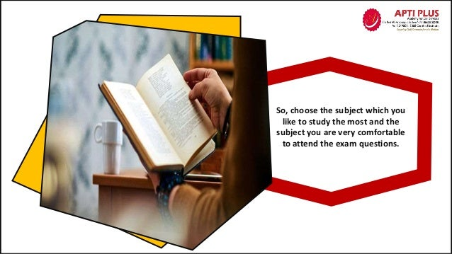 So, choose the subject which you like to study the most and the subject you are very comfortable to attend the exam questi...