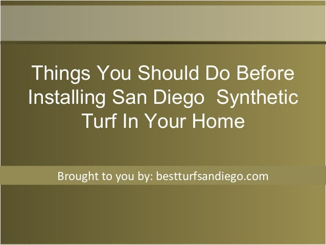 Brought to you by: bestturfsandiego.com Things You Should Do Before Installing San Diego Synthetic Turf In Your Home