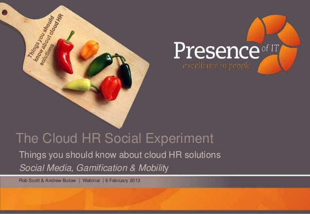 The Cloud HR Social ExperimentThings you should know about cloud HR solutionsSocial Media, Gamification & MobilityRob Scot...