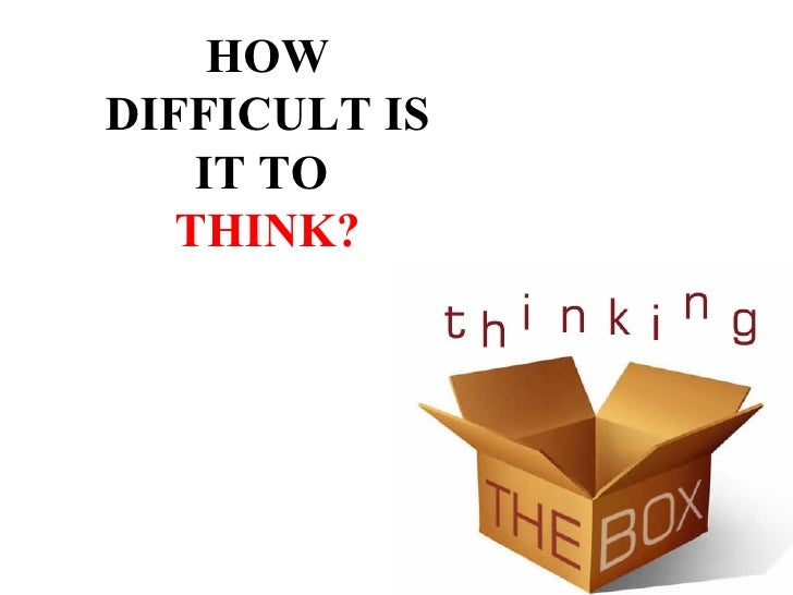 HOWDIFFICULT IS    IT TO   THINK?