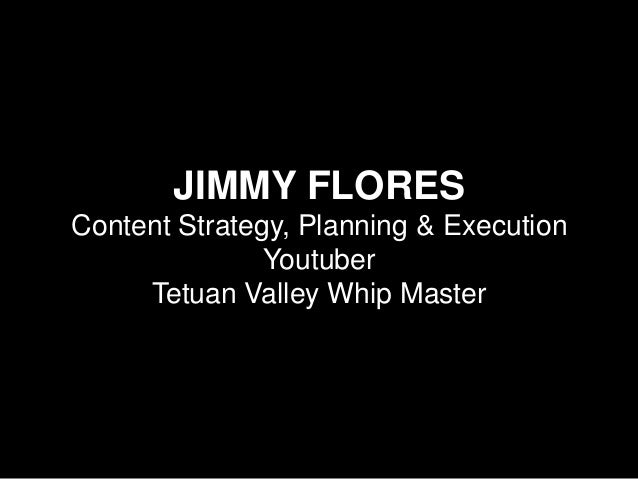 JIMMY FLORES Content Strategy, Planning & Execution Youtuber Tetuan Valley Whip Master