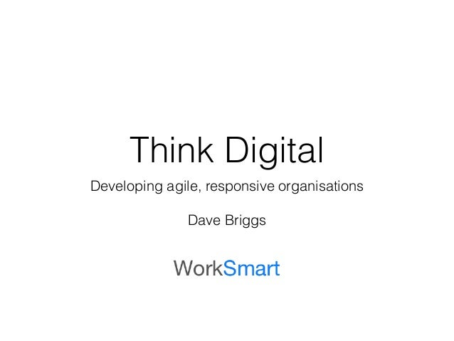 Think Digital Developing agile, responsive organisations ! Dave Briggs