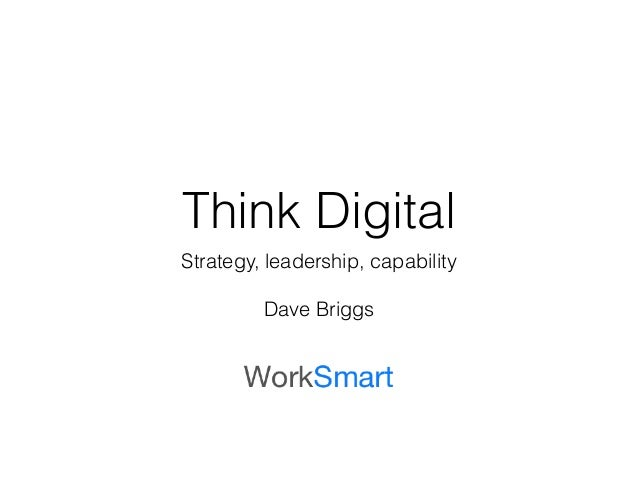 Think Digital  Strategy, leadership, capability  !  Dave Briggs