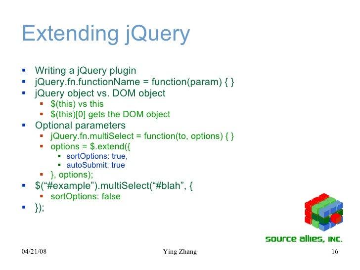 Extending jQuery <ul><li>Writing a jQuery plugin </li></ul><ul><li>jQuery.fn.functionName = function(param) { } </li></ul>...