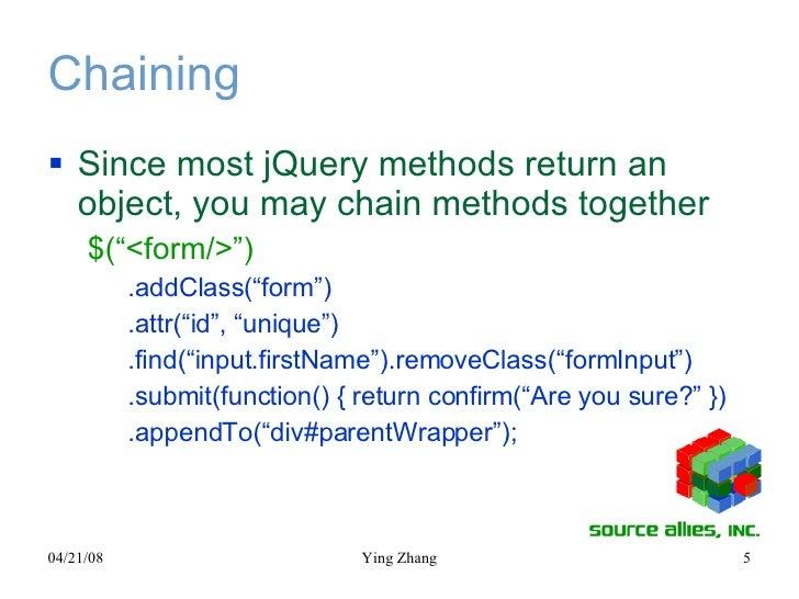 "Chaining <ul><li>Since most jQuery methods return an object, you may chain methods together </li></ul><ul><ul><li>$(""<form..."