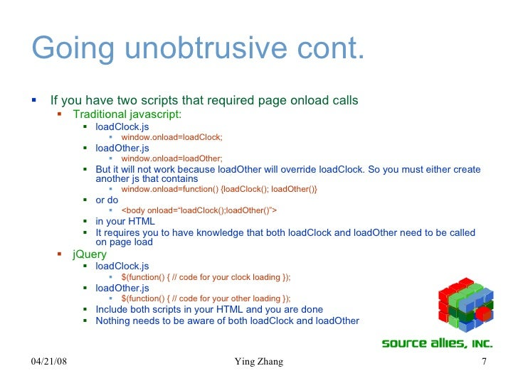 Going unobtrusive cont. <ul><li>If you have two scripts that required page onload calls </li></ul><ul><ul><li>Traditional ...