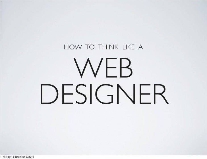 HOW TO THINK LIKE A                                   WEB                               DESIGNER Thursday, September 9, 20...