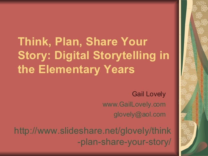 Think, Plan, Share Your Story: Digital Storytelling in the Elementary Years Gail Lovely www.GailLovely.com [email_address]...