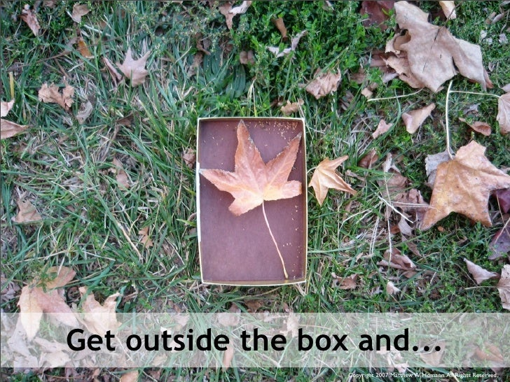 Get outside the box and...                    Copyright 2007 Matthew W. Homann. All Rights Reserved.