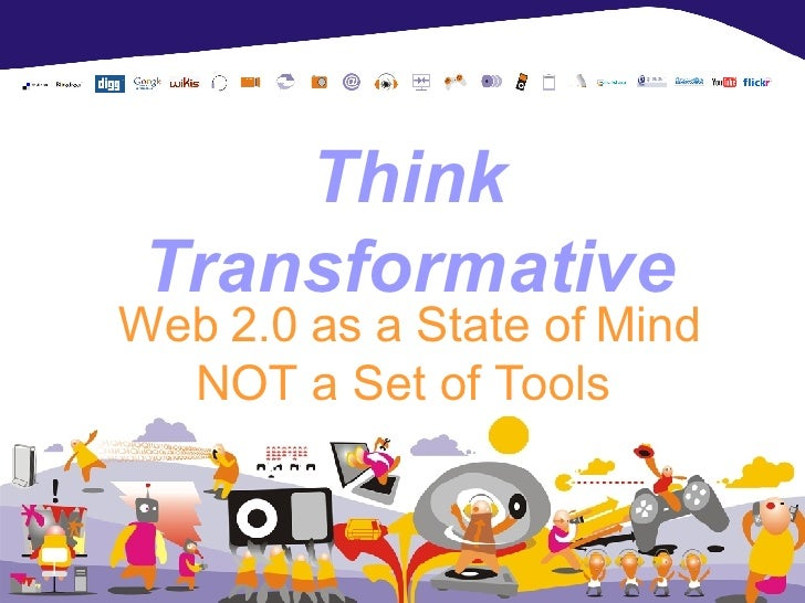 Think Transformative Web 2.0 as a State of Mind NOT a Set of Tools