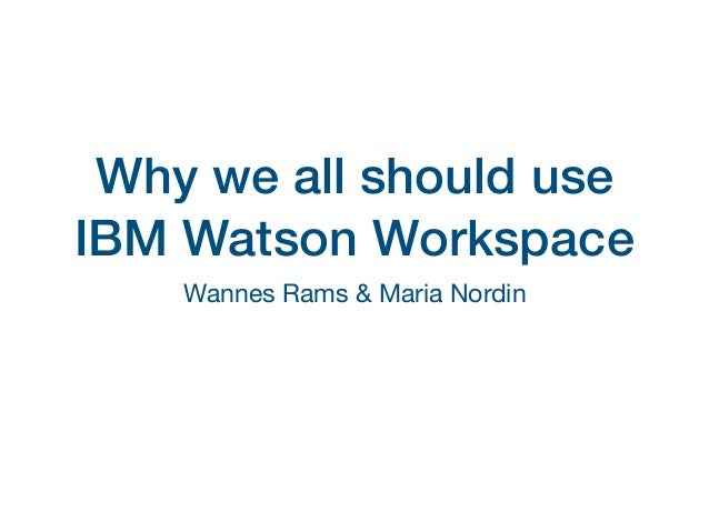 Why we all should use IBM Watson Workspace Wannes Rams & Maria Nordin