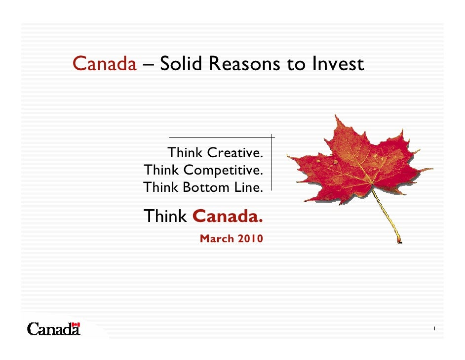 Canada – Solid Reasons to Invest              Think Creative.        Think Competitive.        Think Bottom Line.        T...